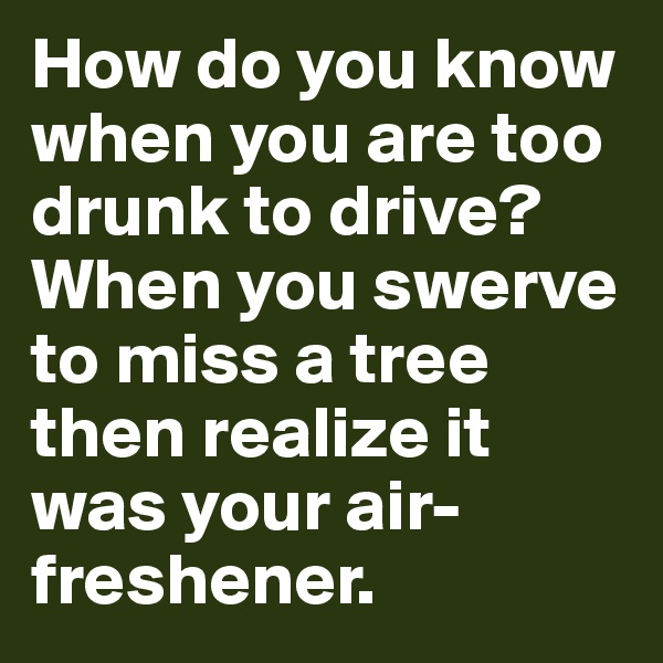 How do you know when you are too drunk to drive? When you swerve to miss a tree then realize it was your air-freshener.