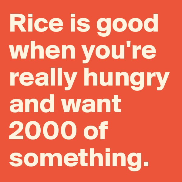 Rice is good when you're really hungry and want 2000 of something.