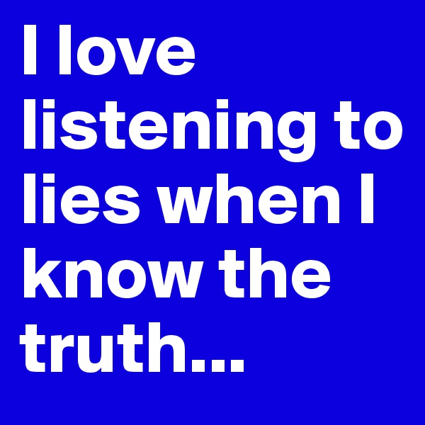 I love listening to lies when I know the truth...