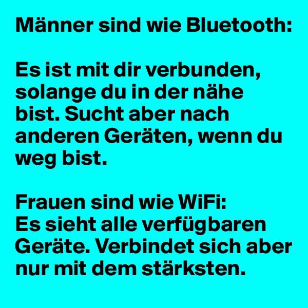 Männer sind wie Bluetooth:  Es ist mit dir verbunden, solange du in der nähe bist. Sucht aber nach anderen Geräten, wenn du weg bist.  Frauen sind wie WiFi: Es sieht alle verfügbaren Geräte. Verbindet sich aber nur mit dem stärksten.