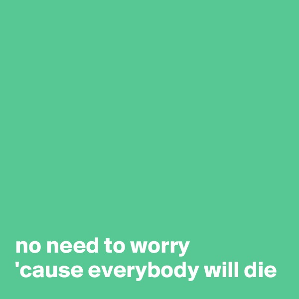 no need to worry 'cause everybody will die