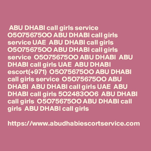 ABU DHABI call girls service  O5O75675OO ABU DHABI call girls service UAE  ABU DHABI call girls  O5O75675OO ABU DHABI call girls service  O5O75675OO ABU DHABI  ABU DHABI call girls UAE  ABU DHABI escort(+971)  O5O75675OO ABU DHABI call girls service  O5O75675OO ABU DHABI  ABU DHABI call girls UAE  ABU DHABI call girls 5O2483OO6  ABU DHABI call girls  O5O75675OO ABU DHABI call girls  ABU DHABI call girls  https://www.abudhabiescortservice.com