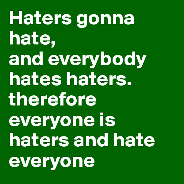 Haters gonna hate, and everybody hates haters. therefore everyone is haters and hate everyone
