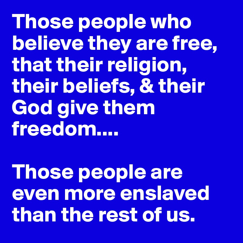 Those people who believe they are free, that their religion, their beliefs, & their God give them freedom....  Those people are even more enslaved than the rest of us.