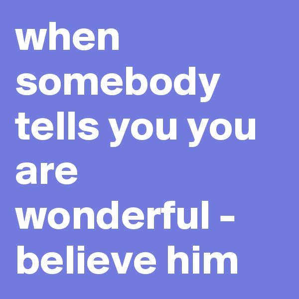when somebody tells you you are wonderful - believe him