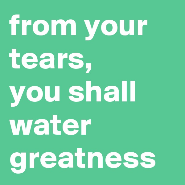 from your tears, you shall water greatness
