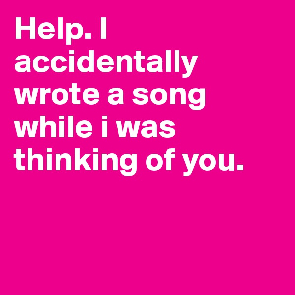 Help. I accidentally wrote a song while i was thinking of you.