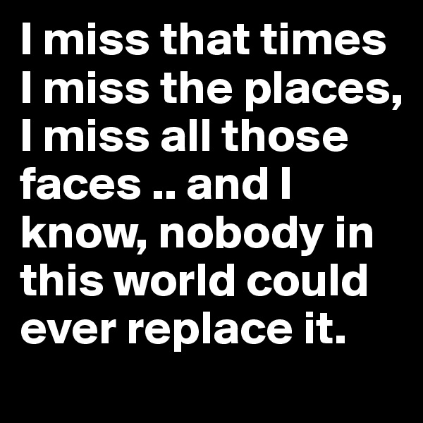 I miss that times I miss the places, I miss all those faces .. and I know, nobody in this world could ever replace it.