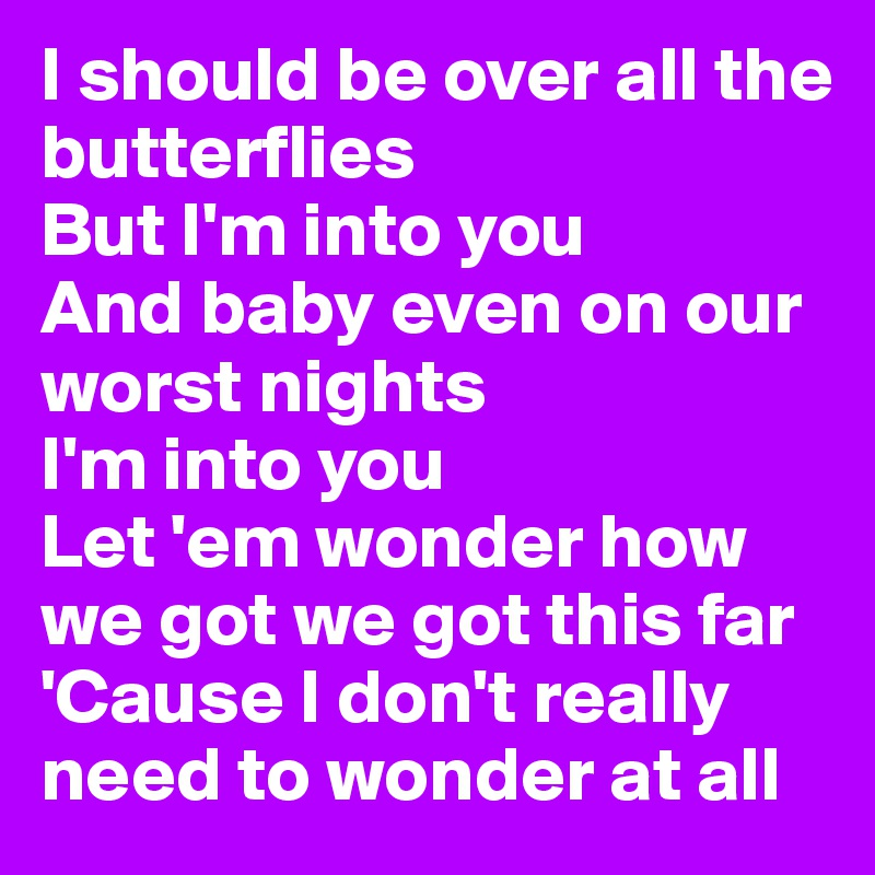 I should be over all the butterflies But I'm into you  And baby even on our worst nights I'm into you  Let 'em wonder how we got we got this far 'Cause I don't really need to wonder at all