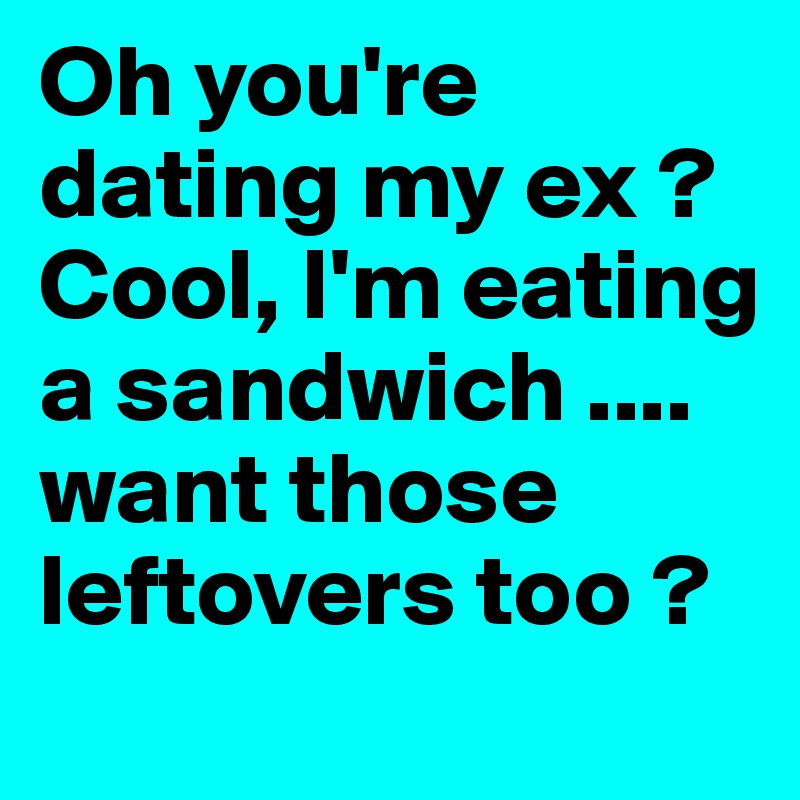 Oh Youre Dating My Ex I Eating A Sandwich