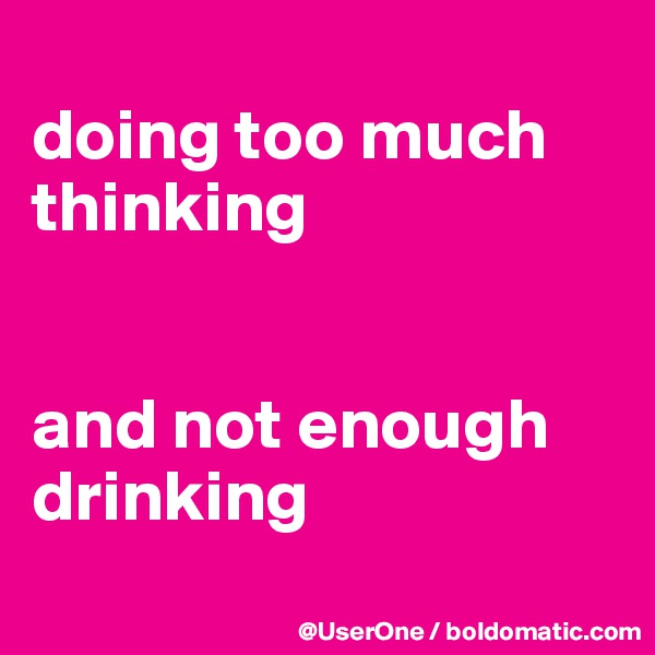 doing too much thinking   and not enough drinking