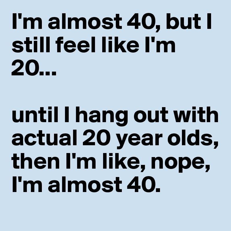 I'm almost 40, but I still feel like I'm 20...   until I hang out with actual 20 year olds, then I'm like, nope, I'm almost 40.