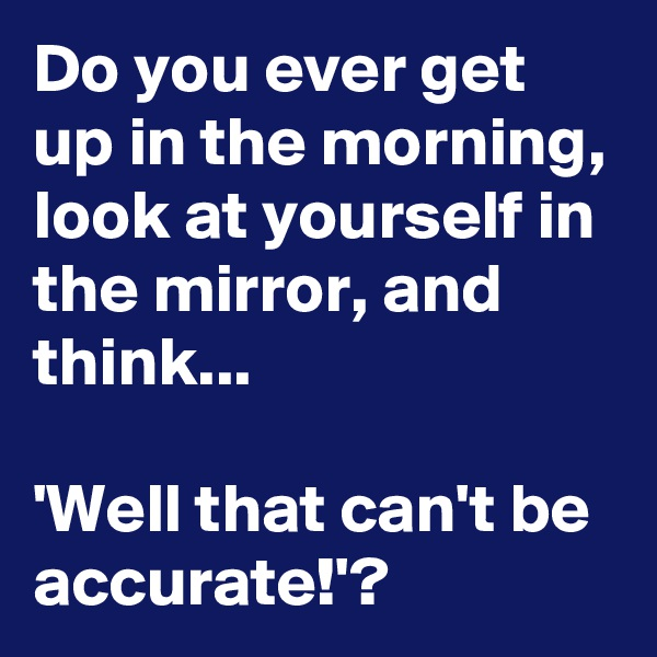 Do you ever get up in the morning, look at yourself in the mirror, and think...   'Well that can't be accurate!'?