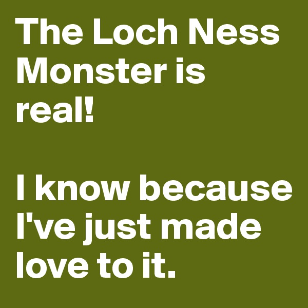 The Loch Ness Monster is real!   I know because I've just made love to it.