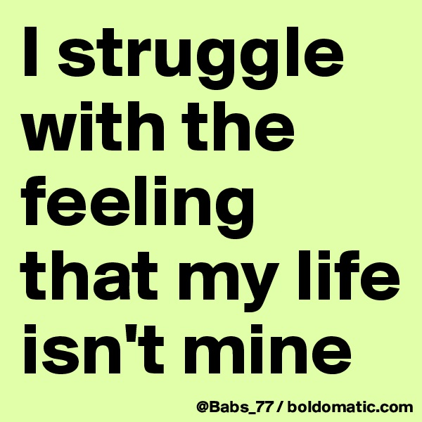 I struggle with the feeling that my life isn't mine