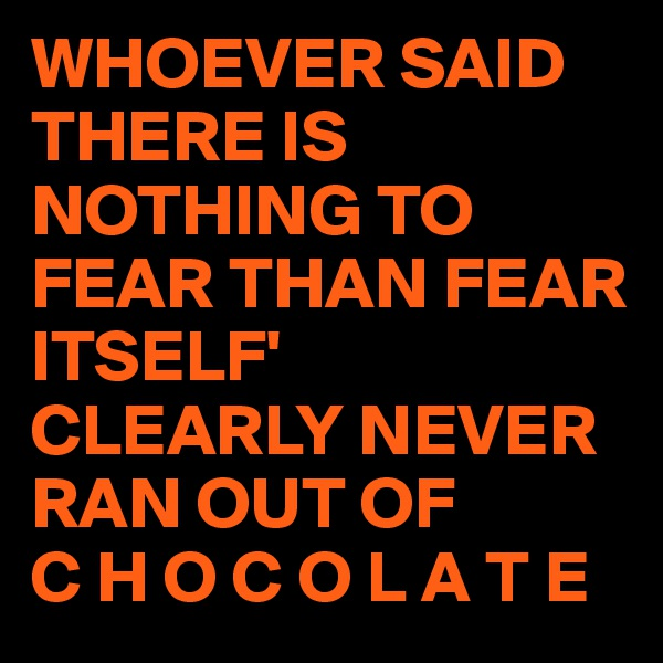 WHOEVER SAID THERE IS NOTHING TO FEAR THAN FEAR ITSELF' CLEARLY NEVER RAN OUT OF  C H O C O L A T E