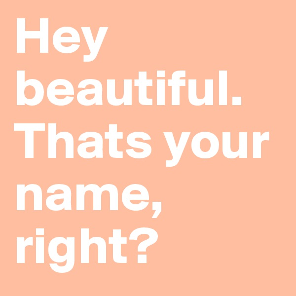 Hey beautiful. Thats your name, right?