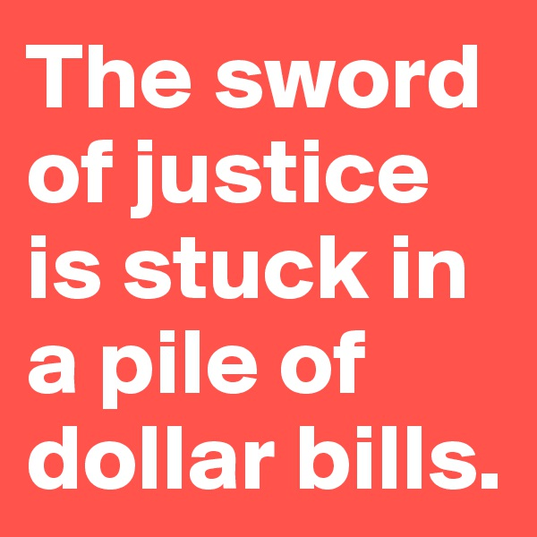 The sword of justice is stuck in a pile of dollar bills.