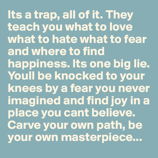 Its a trap, all of it. They teach you what to love what to hate what to fear and where to find happiness. Its one big lie. Youll be knocked to your knees by a fear you never imagined and find joy in a place you cant believe. Carve your own path, be your own masterpiece...