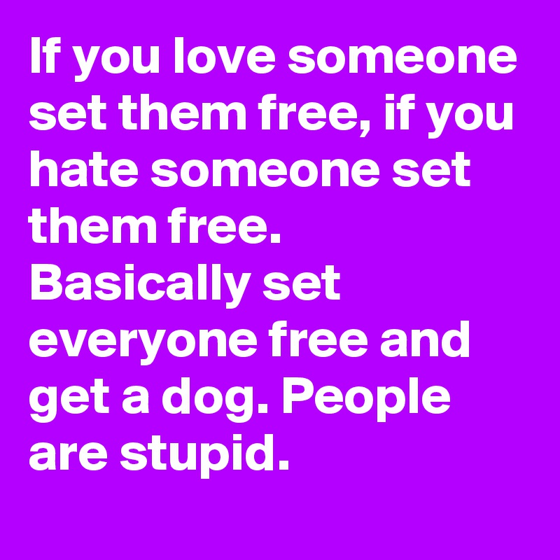 If you love someone set them free, if you hate someone set them free.  Basically set everyone free and get a dog. People are stupid.