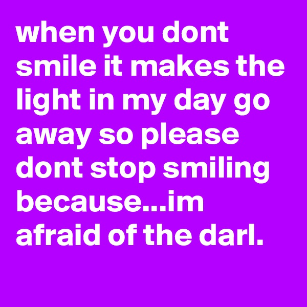 when you dont smile it makes the light in my day go away so please dont stop smiling because...im afraid of the darl.