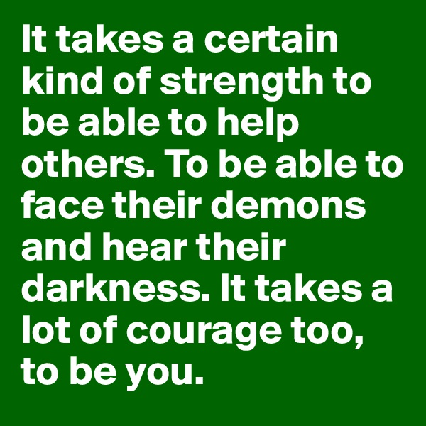It takes a certain kind of strength to be able to help others. To be able to face their demons and hear their darkness. It takes a lot of courage too, to be you.