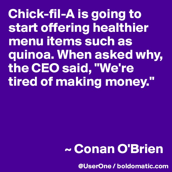 """Chick-fil-A is going to start offering healthier menu items such as quinoa. When asked why, the CEO said, """"We're tired of making money.""""                          ~ Conan O'Brien"""