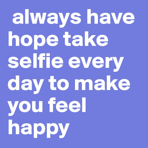 always have hope take selfie every day to make you feel happy