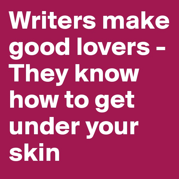Writers make good lovers - They know how to get under your skin
