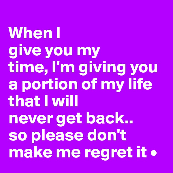 When I  give you my time, I'm giving you a portion of my life that I will never get back.. so please don't make me regret it •