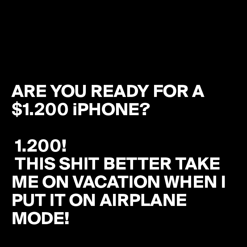 ARE YOU READY FOR A $1.200 iPHONE?   1.200!   THIS SHIT BETTER TAKE ME ON VACATION WHEN I PUT IT ON AIRPLANE MODE!