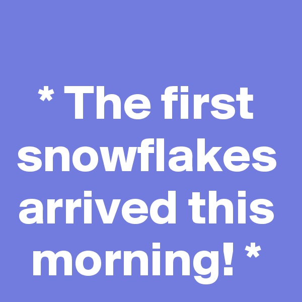 * The first snowflakes arrived this morning! *