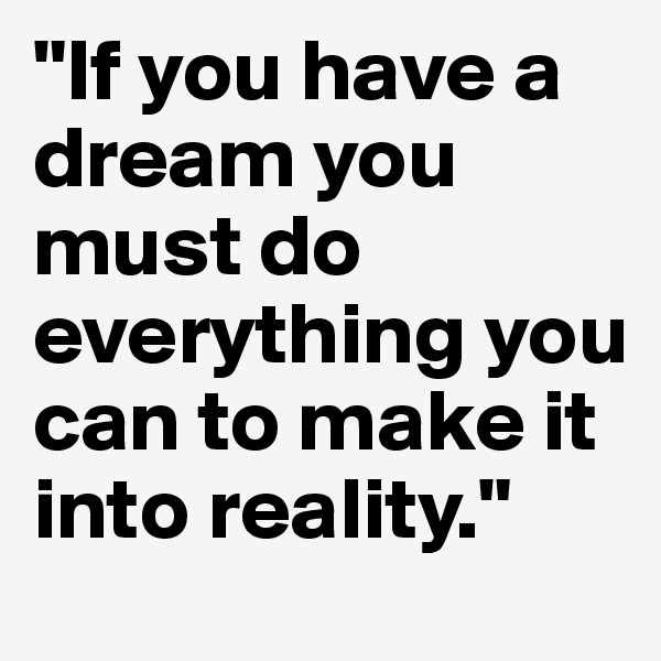 """If you have a dream you must do everything you can to make it into reality."""