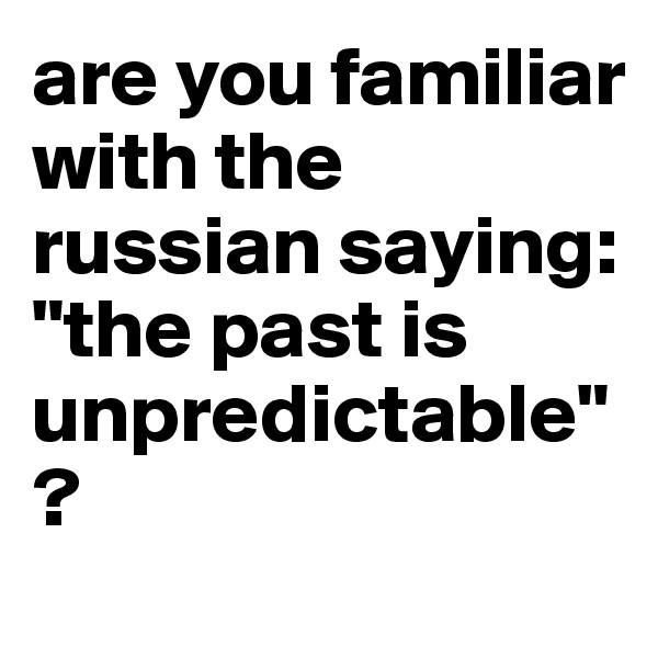 "are you familiar with the russian saying: ""the past is unpredictable""?"