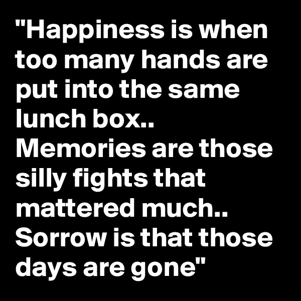 """""""Happiness is when too many hands are put into the same lunch box.. Memories are those silly fights that mattered much.. Sorrow is that those days are gone"""""""