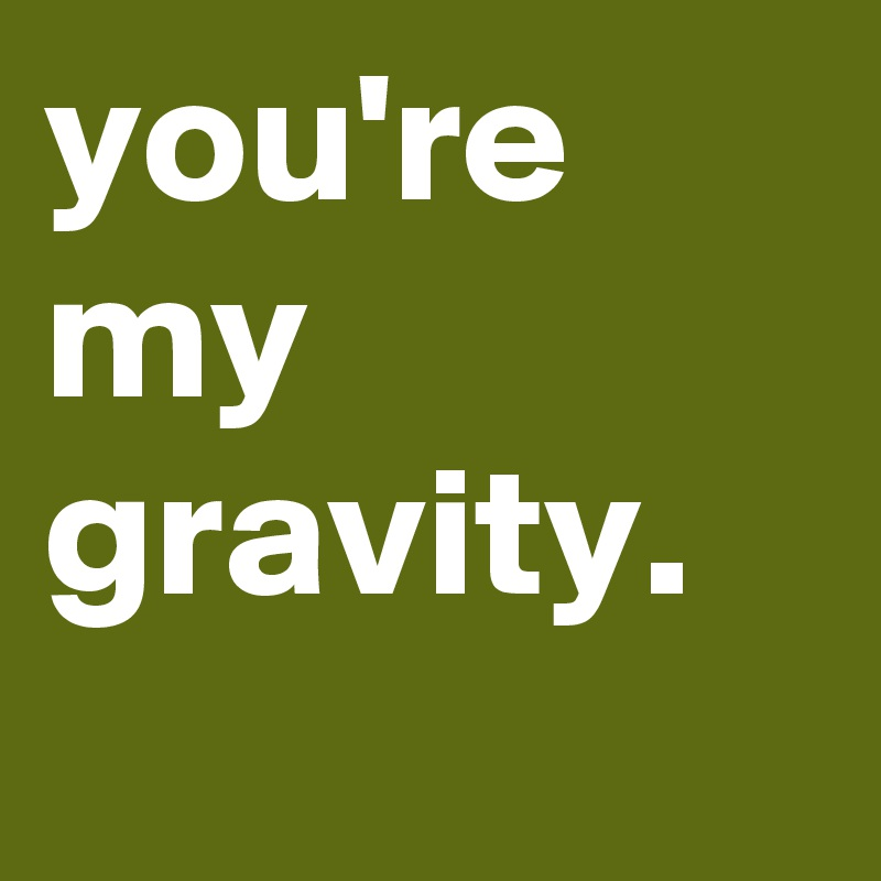 you're my  gravity.