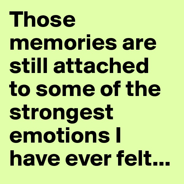 Those memories are still attached to some of the strongest emotions I have ever felt...
