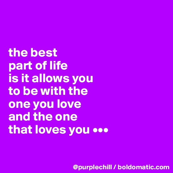the best  part of life  is it allows you  to be with the  one you love  and the one  that loves you •••