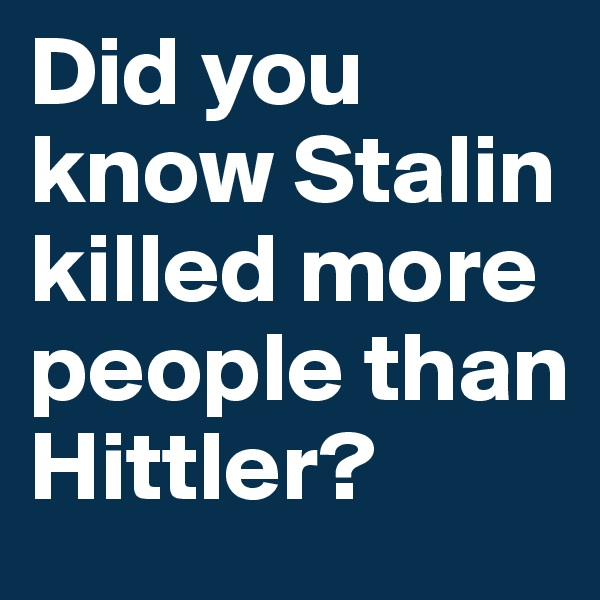 Did you know Stalin killed more people than Hittler?