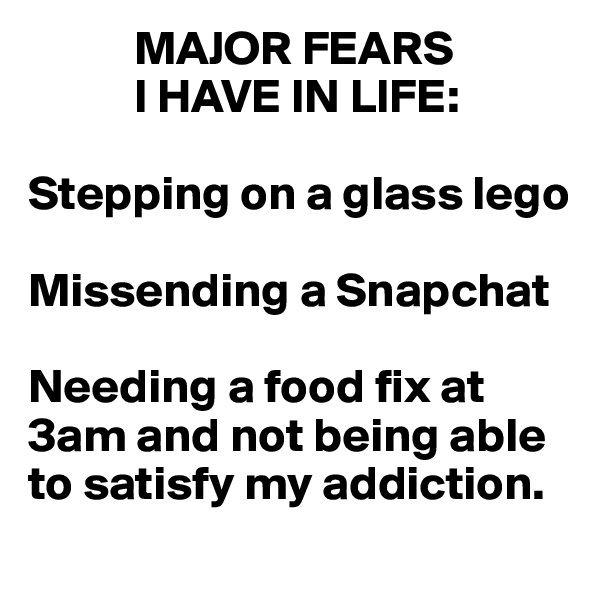 MAJOR FEARS             I HAVE IN LIFE:  Stepping on a glass lego  Missending a Snapchat  Needing a food fix at  3am and not being able to satisfy my addiction.
