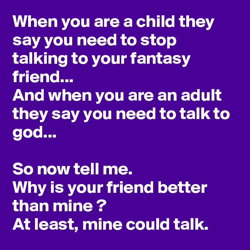 When you are a child they say you need to stop talking to your fantasy friend...  And when you are an adult they say you need to talk to god...  So now tell me. Why is your friend better than mine ? At least, mine could talk.