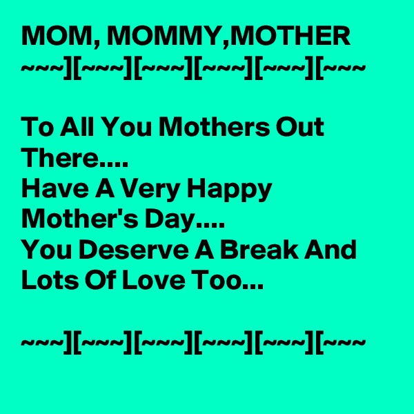 MOM, MOMMY,MOTHER  ~~~][~~~][~~~][~~~][~~~][~~~  To All You Mothers Out There.... Have A Very Happy Mother's Day.... You Deserve A Break And Lots Of Love Too...  ~~~][~~~][~~~][~~~][~~~][~~~