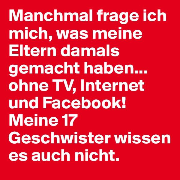 Manchmal frage ich mich, was meine Eltern damals gemacht haben... ohne TV, Internet und Facebook! Meine 17 Geschwister wissen es auch nicht.