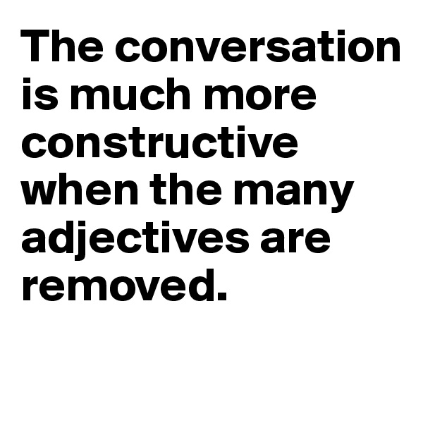 The conversation is much more constructive when the many adjectives are removed.