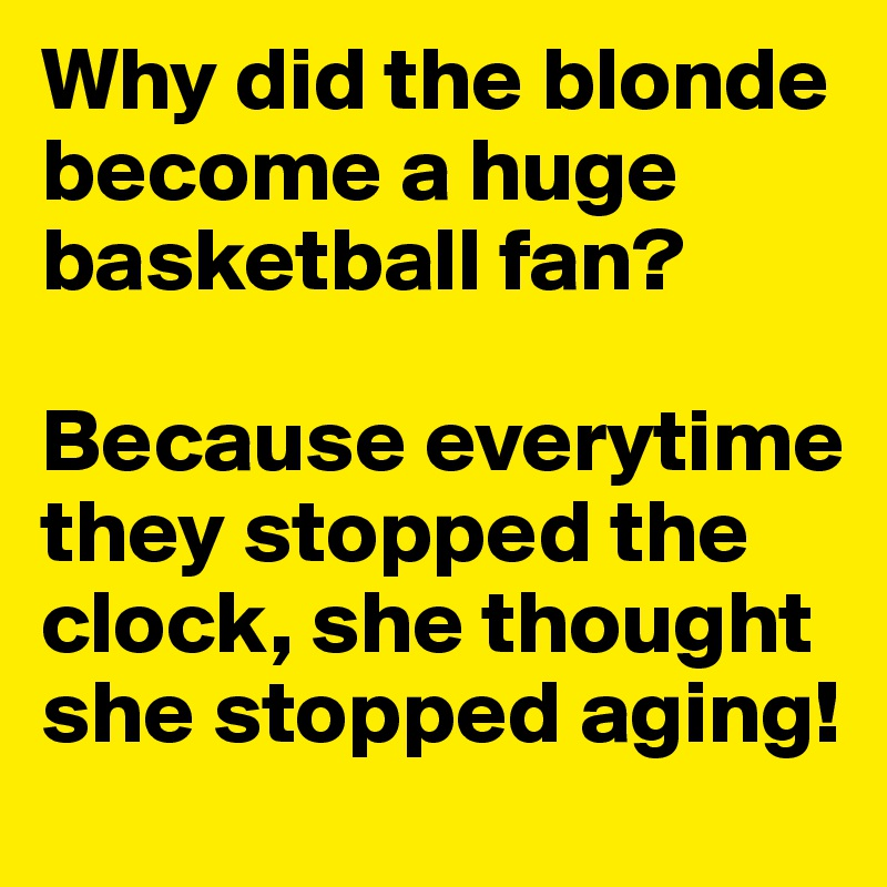 Why did the blonde become a huge basketball fan?  Because everytime they stopped the clock, she thought she stopped aging!
