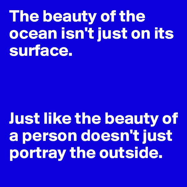 The beauty of the ocean isn't just on its  surface.    Just like the beauty of a person doesn't just portray the outside.