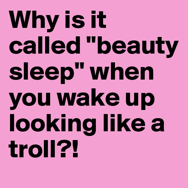 "Why is it called ""beauty sleep"" when you wake up looking like a troll?!"
