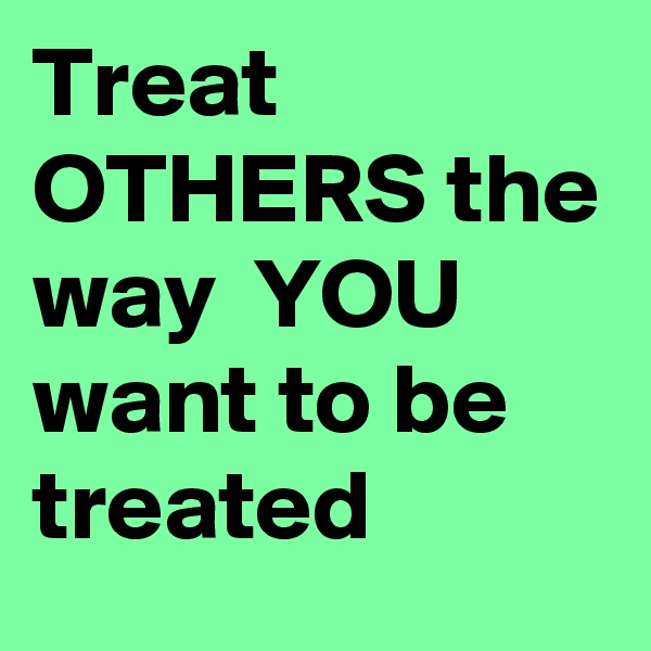 """you should treat others how you want to be treated It basically goes like this, """"do unto others as you would have them do unto you"""" it  tells you that however you want other people to treat you, you should also treat."""