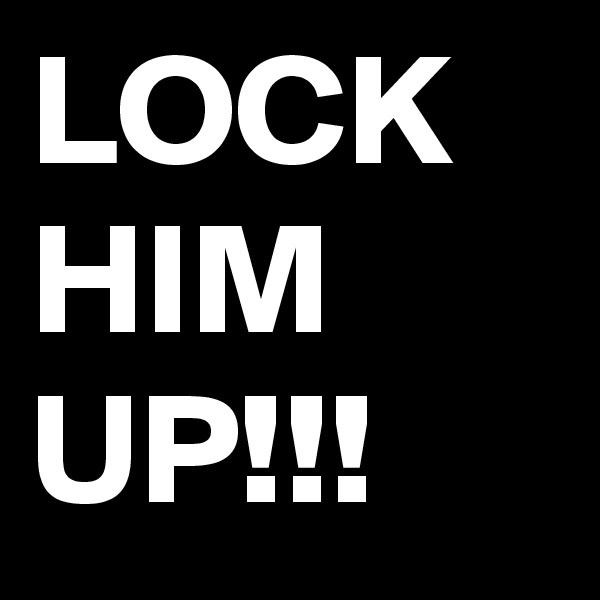 LOCK HIM UP!!!