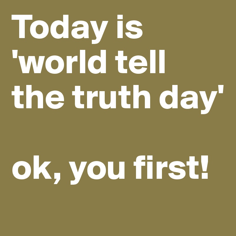 Today is 'world tell the truth day'  ok, you first!